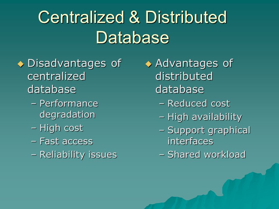  Disadvantages of centralized database –Performance degradation –High cost –Fast access –Reliability issues  Advantages of distributed database –Reduced cost –High availability –Support graphical interfaces –Shared workload Centralized & Distributed Database