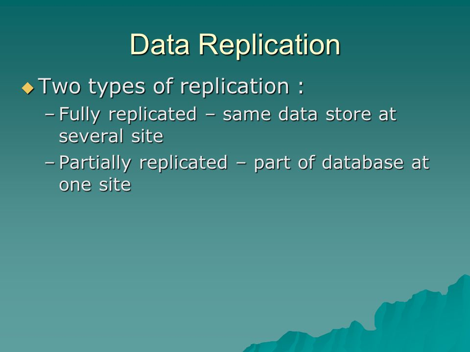 Data Replication  Two types of replication : –Fully replicated – same data store at several site –Partially replicated – part of database at one site