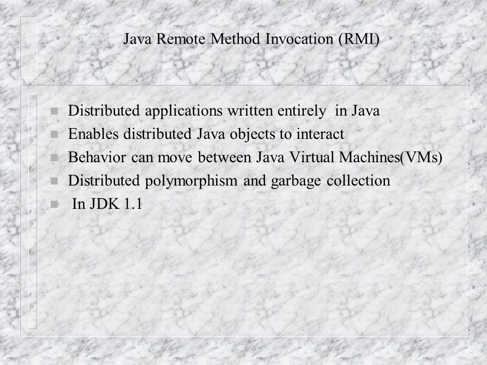 Java Remote Method Invocation (RMI) n Distributed applications written entirely in Java n Enables distributed Java objects to interact n Behavior can move between Java Virtual Machines(VMs) n Distributed polymorphism and garbage collection n In JDK 1.1