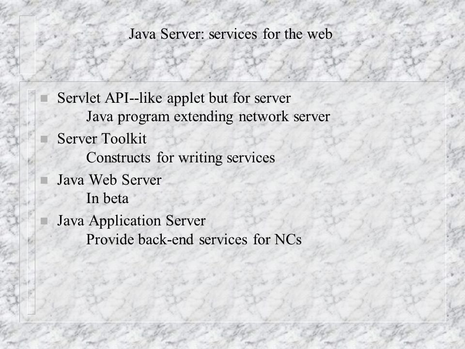 Java Server: services for the web n Servlet API--like applet but for server Java program extending network server n Server Toolkit Constructs for writing services n Java Web Server In beta n Java Application Server Provide back-end services for NCs
