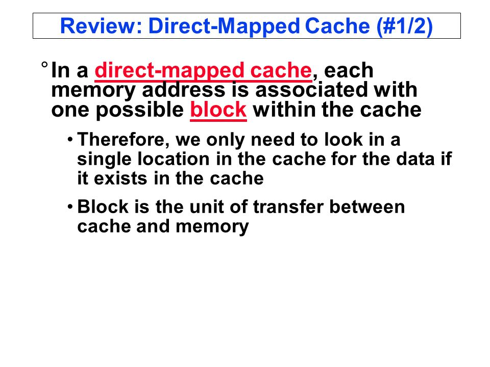 Review: Direct-Mapped Cache (#1/2) °In a direct-mapped cache, each memory address is associated with one possible block within the cache Therefore, we only need to look in a single location in the cache for the data if it exists in the cache Block is the unit of transfer between cache and memory
