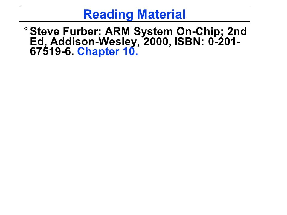 Reading Material °Steve Furber: ARM System On-Chip; 2nd Ed, Addison-Wesley, 2000, ISBN: