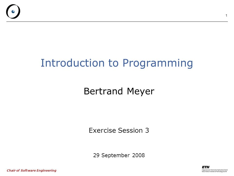 Chair of Software Engineering 1 Introduction to Programming Bertrand Meyer Exercise Session 3 29 September 2008