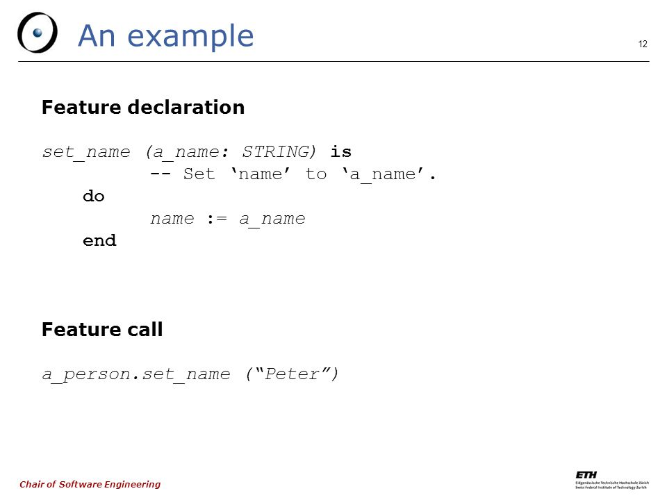 Chair of Software Engineering 12 An example Feature declaration set_name (a_name: STRING) is -- Set 'name' to 'a_name'.