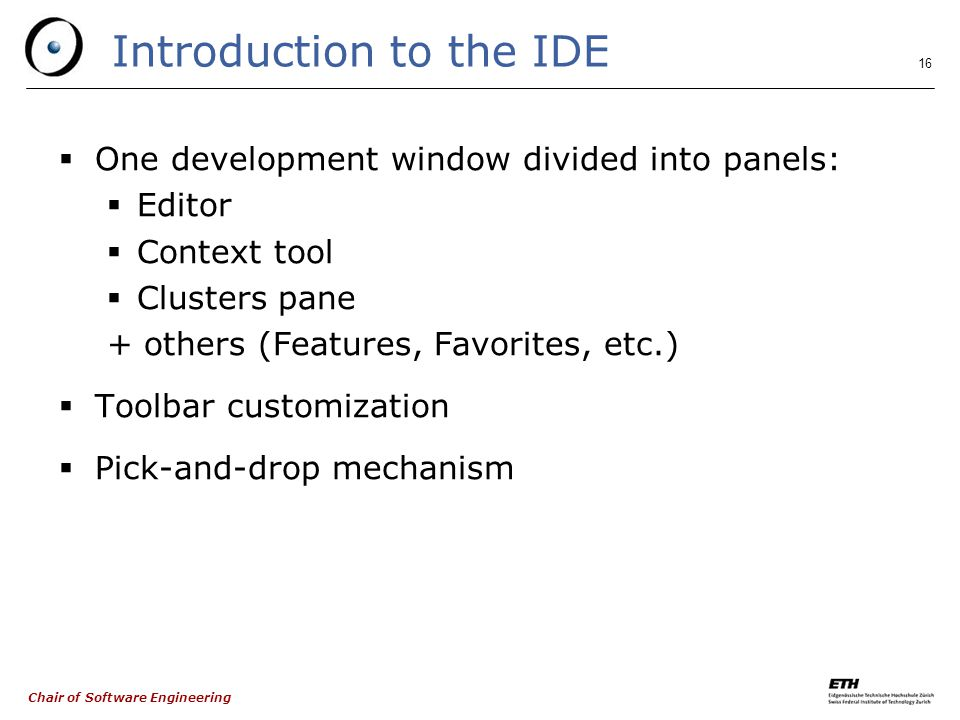 Chair of Software Engineering 16 Introduction to the IDE  One development window divided into panels:  Editor  Context tool  Clusters pane + others (Features, Favorites, etc.)  Toolbar customization  Pick-and-drop mechanism