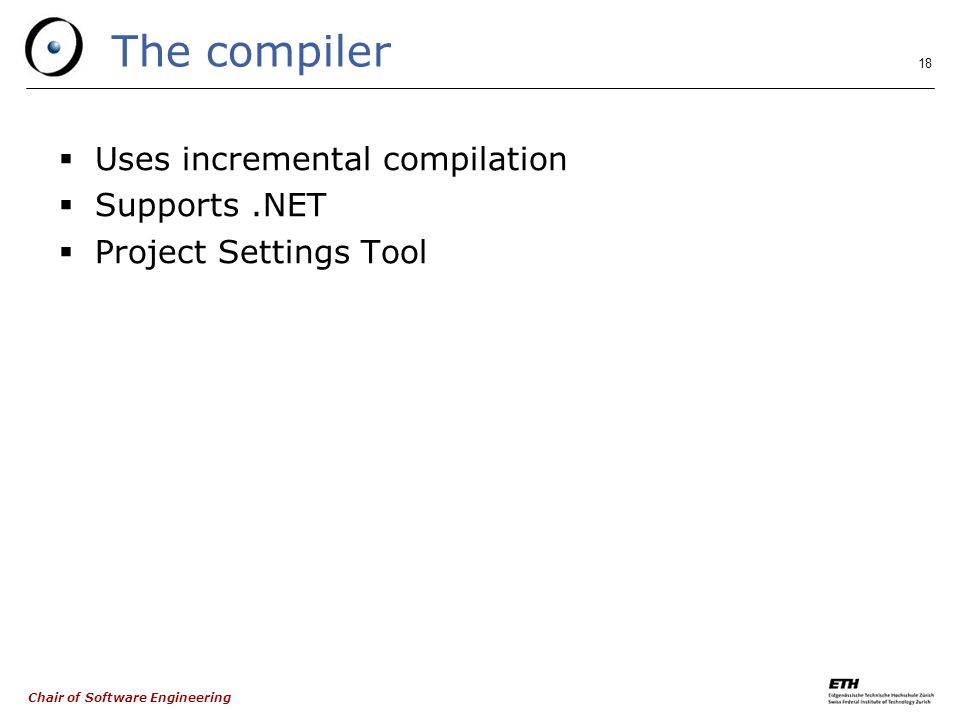 Chair of Software Engineering 18 The compiler  Uses incremental compilation  Supports.NET  Project Settings Tool