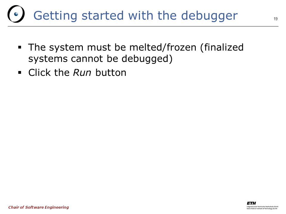 Chair of Software Engineering 19 Getting started with the debugger  The system must be melted/frozen (finalized systems cannot be debugged)  Click the Run button
