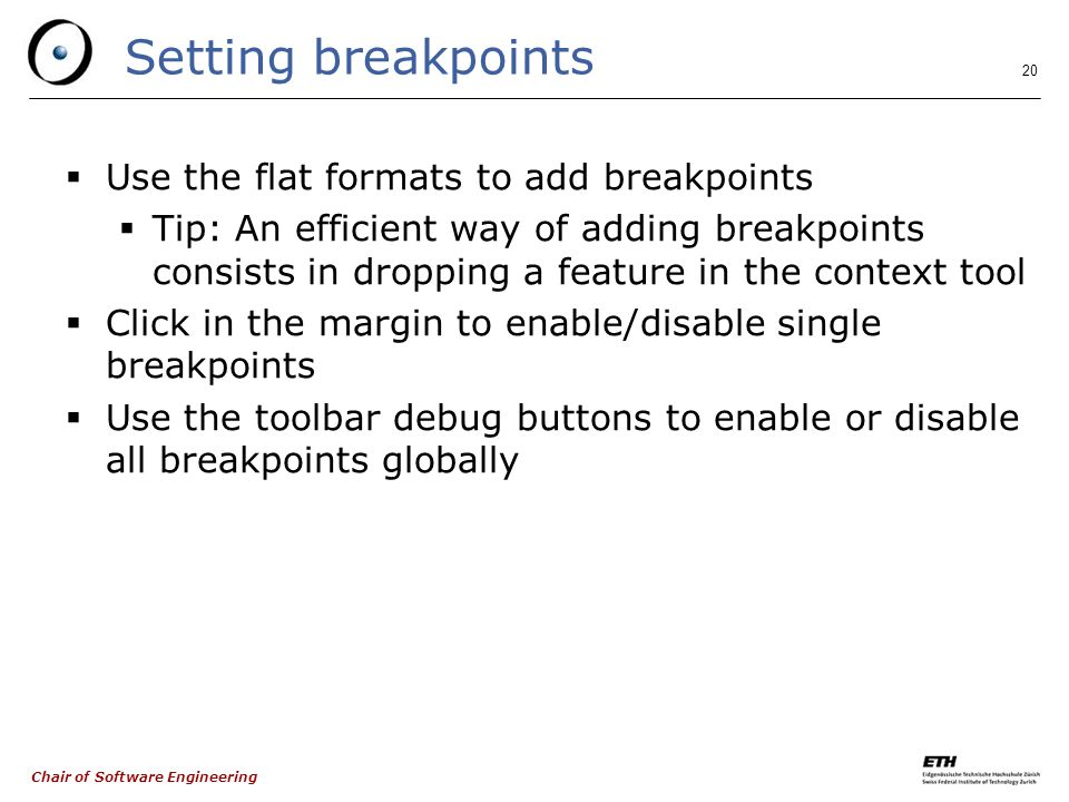 Chair of Software Engineering 20 Setting breakpoints  Use the flat formats to add breakpoints  Tip: An efficient way of adding breakpoints consists in dropping a feature in the context tool  Click in the margin to enable/disable single breakpoints  Use the toolbar debug buttons to enable or disable all breakpoints globally