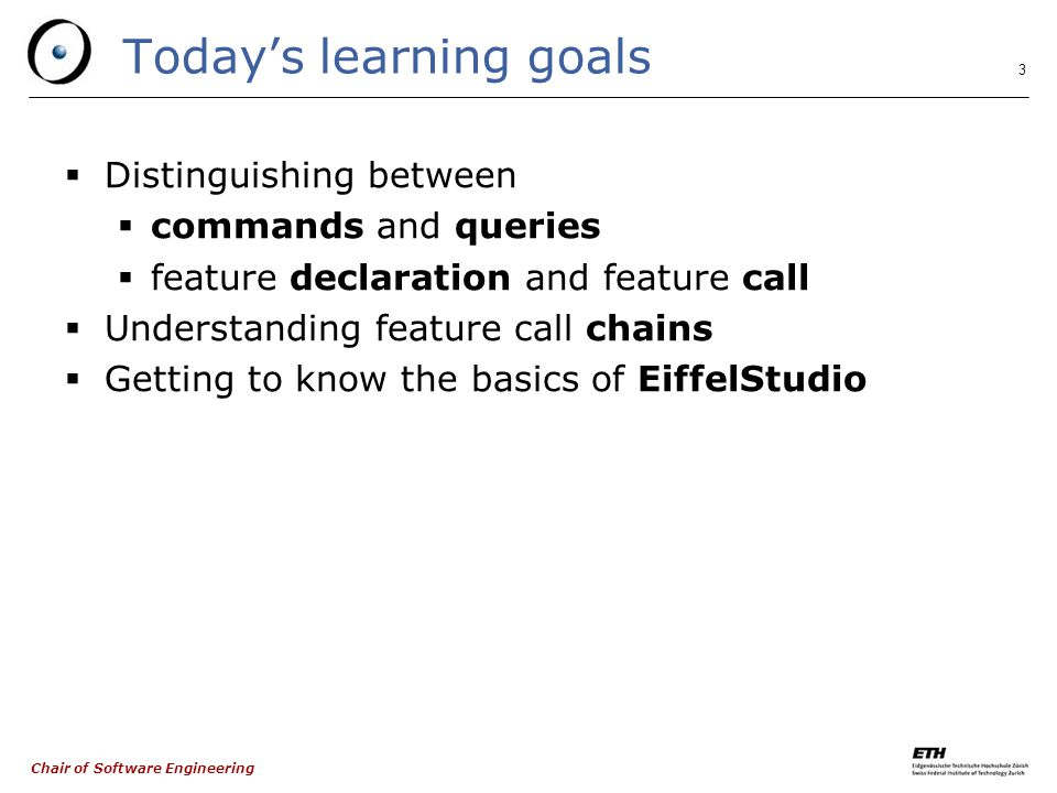 Chair of Software Engineering 3 Today's learning goals  Distinguishing between  commands and queries  feature declaration and feature call  Understanding feature call chains  Getting to know the basics of EiffelStudio