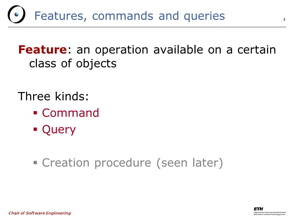 Chair of Software Engineering 4 Features, commands and queries Feature: an operation available on a certain class of objects Three kinds:  Command  Query  Creation procedure (seen later)