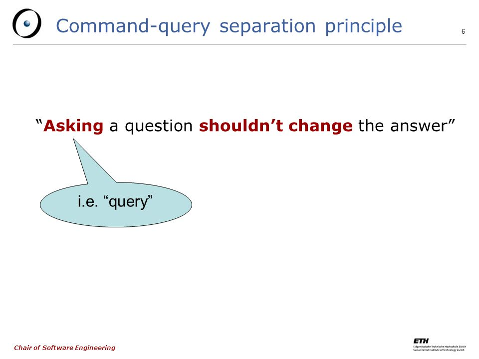 Chair of Software Engineering 6 Command-query separation principle Asking a question shouldn't change the answer i.e.
