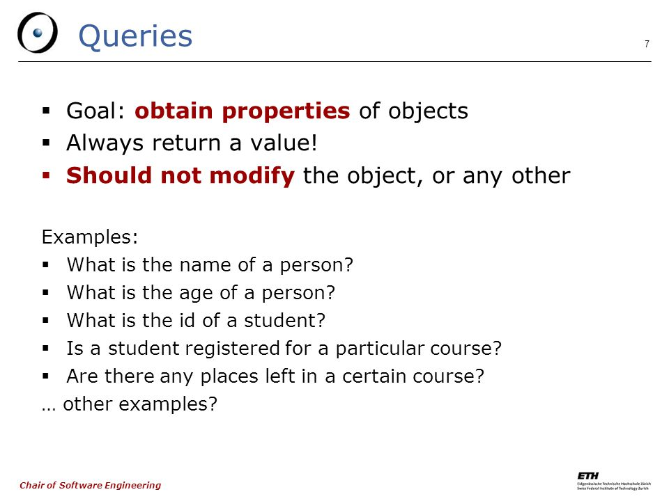 Chair of Software Engineering 7 Queries  Goal: obtain properties of objects  Always return a value.