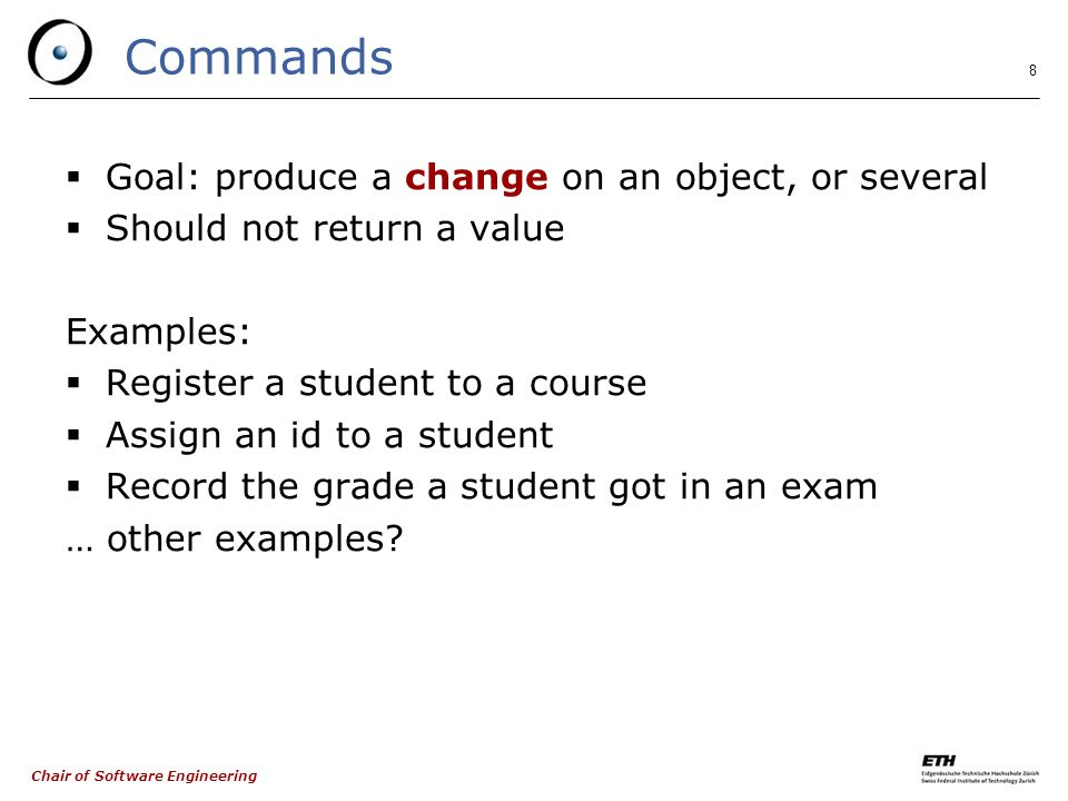 Chair of Software Engineering 8 Commands  Goal: produce a change on an object, or several  Should not return a value Examples:  Register a student to a course  Assign an id to a student  Record the grade a student got in an exam … other examples