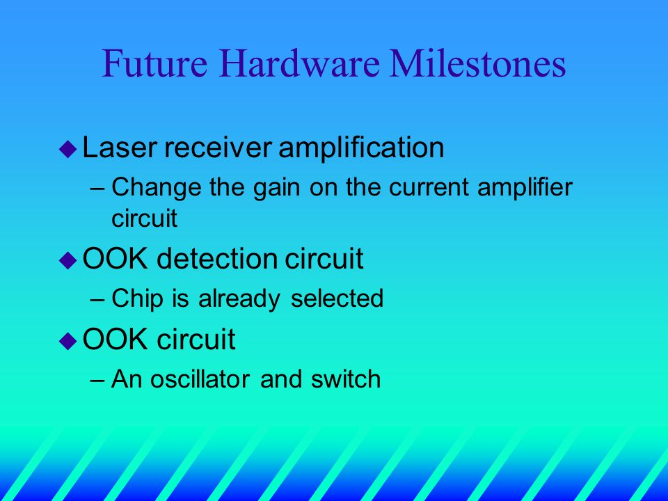 Future Hardware Milestones u Laser receiver amplification –Change the gain on the current amplifier circuit u OOK detection circuit –Chip is already selected u OOK circuit –An oscillator and switch