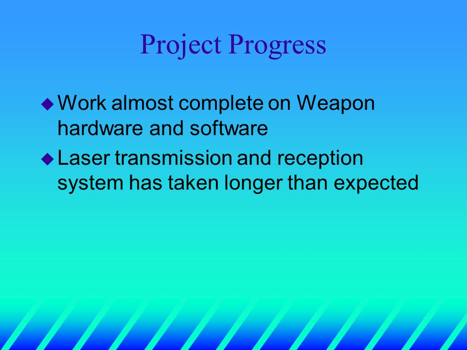 Project Progress u Work almost complete on Weapon hardware and software u Laser transmission and reception system has taken longer than expected