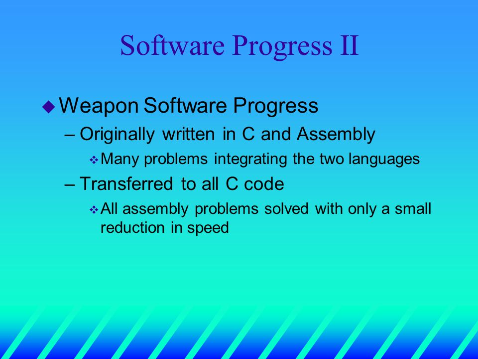 Software Progress II u Weapon Software Progress –Originally written in C and Assembly v Many problems integrating the two languages –Transferred to all C code v All assembly problems solved with only a small reduction in speed