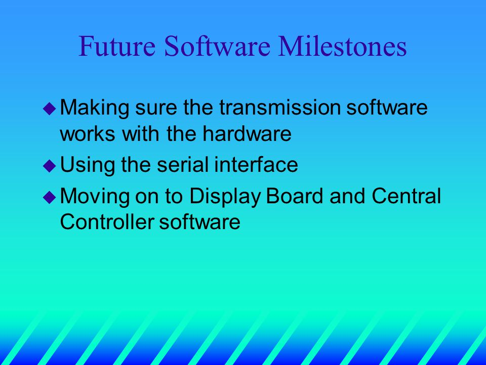 Future Software Milestones u Making sure the transmission software works with the hardware u Using the serial interface u Moving on to Display Board and Central Controller software
