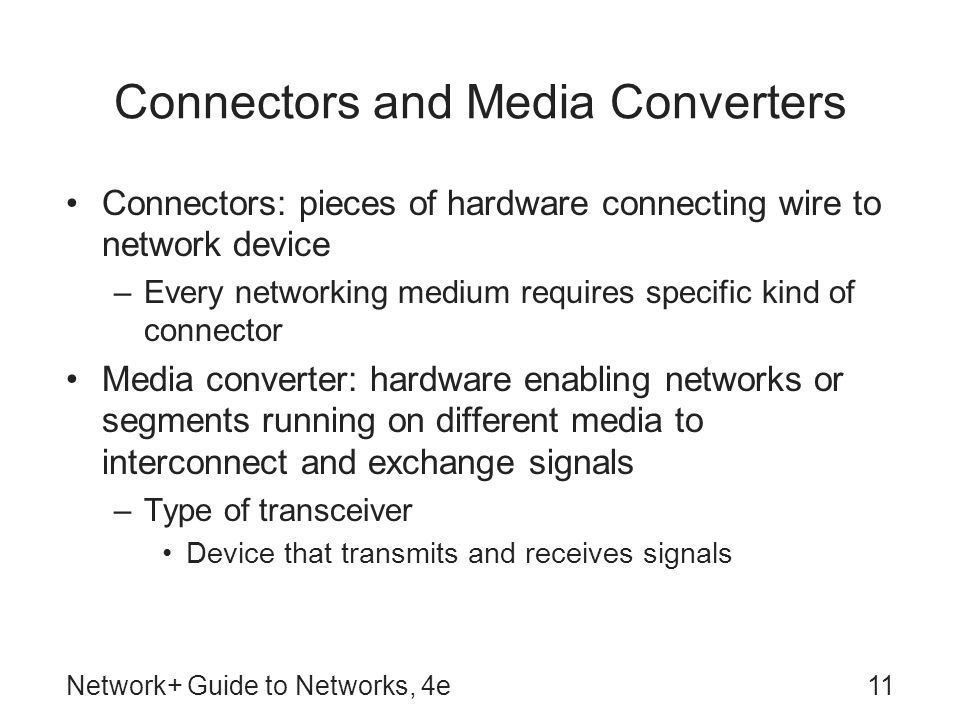 Network+ Guide to Networks, 4e11 Connectors and Media Converters Connectors: pieces of hardware connecting wire to network device –Every networking medium requires specific kind of connector Media converter: hardware enabling networks or segments running on different media to interconnect and exchange signals –Type of transceiver Device that transmits and receives signals