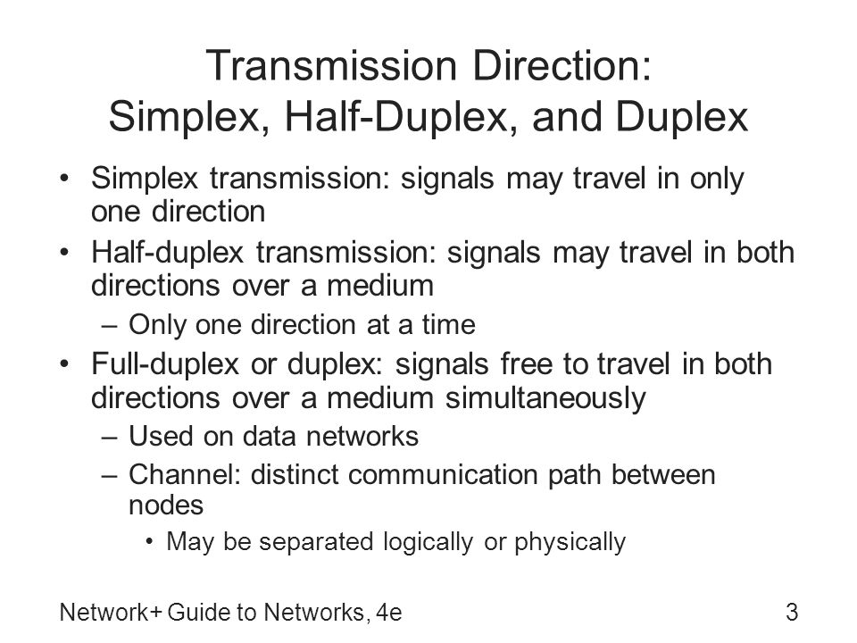 Network+ Guide to Networks, 4e3 Transmission Direction: Simplex, Half-Duplex, and Duplex Simplex transmission: signals may travel in only one direction Half-duplex transmission: signals may travel in both directions over a medium –Only one direction at a time Full-duplex or duplex: signals free to travel in both directions over a medium simultaneously –Used on data networks –Channel: distinct communication path between nodes May be separated logically or physically