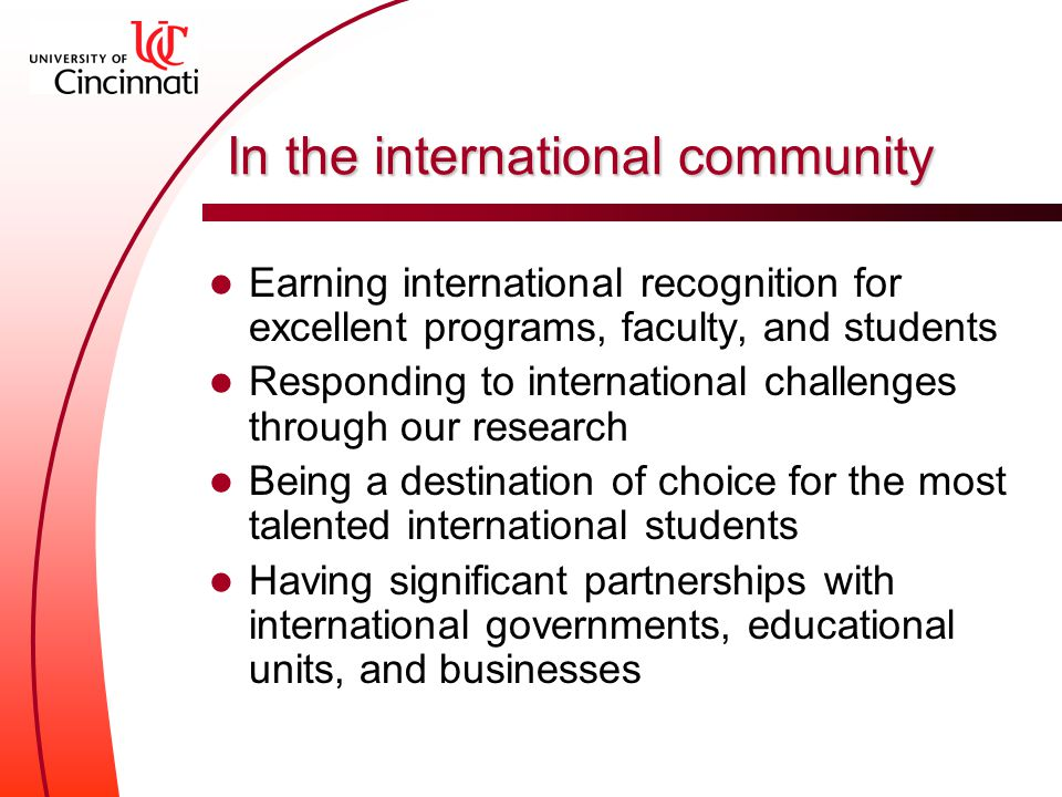 In the international community Earning international recognition for excellent programs, faculty, and students Responding to international challenges through our research Being a destination of choice for the most talented international students Having significant partnerships with international governments, educational units, and businesses
