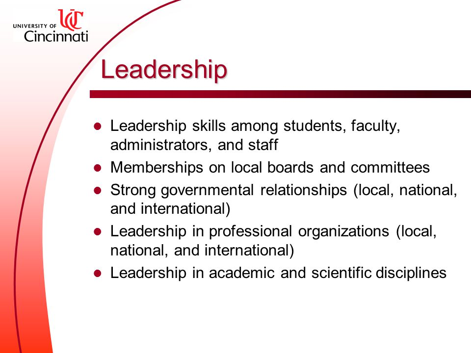 Leadership Leadership skills among students, faculty, administrators, and staff Memberships on local boards and committees Strong governmental relationships (local, national, and international) Leadership in professional organizations (local, national, and international) Leadership in academic and scientific disciplines