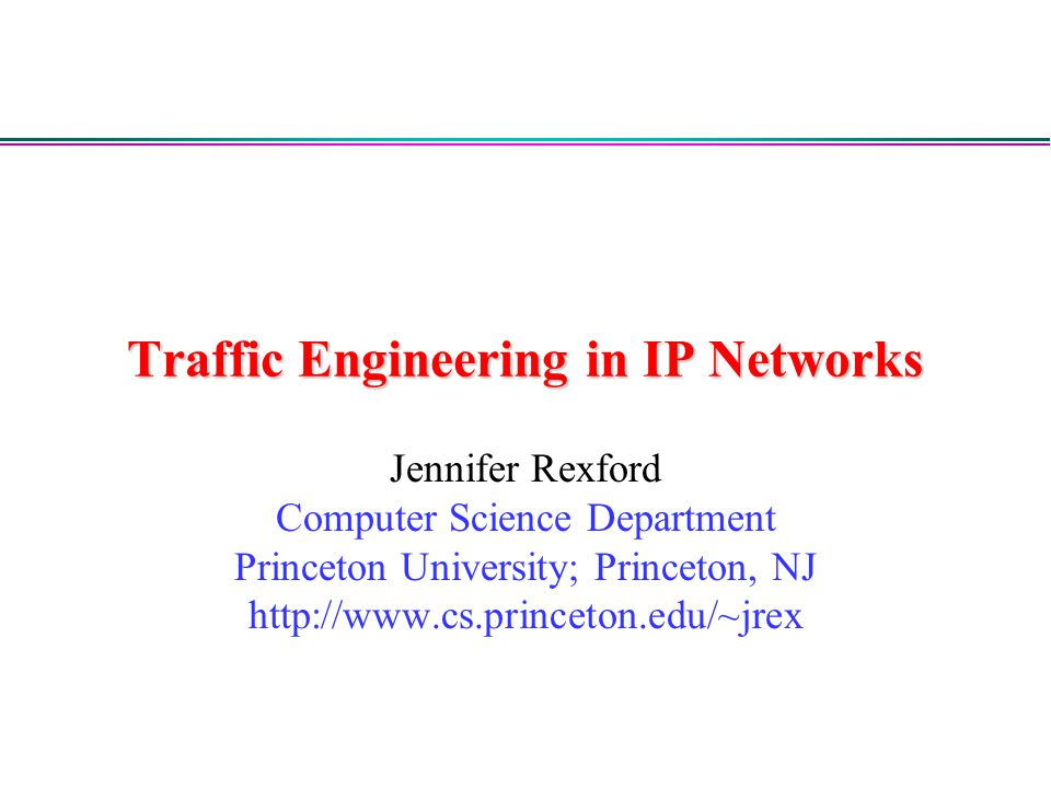 Traffic Engineering in IP Networks Jennifer Rexford Computer Science Department Princeton University; Princeton, NJ