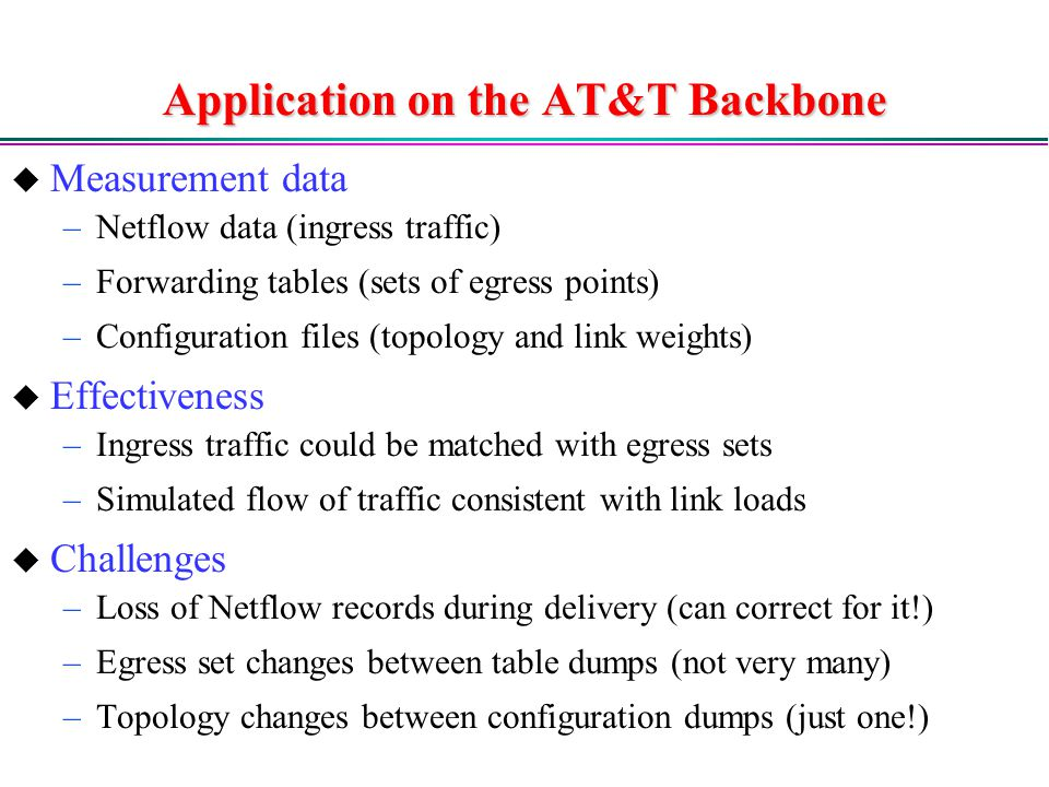 Application on the AT&T Backbone  Measurement data –Netflow data (ingress traffic) –Forwarding tables (sets of egress points) –Configuration files (topology and link weights)  Effectiveness –Ingress traffic could be matched with egress sets –Simulated flow of traffic consistent with link loads  Challenges –Loss of Netflow records during delivery (can correct for it!) –Egress set changes between table dumps (not very many) –Topology changes between configuration dumps (just one!)