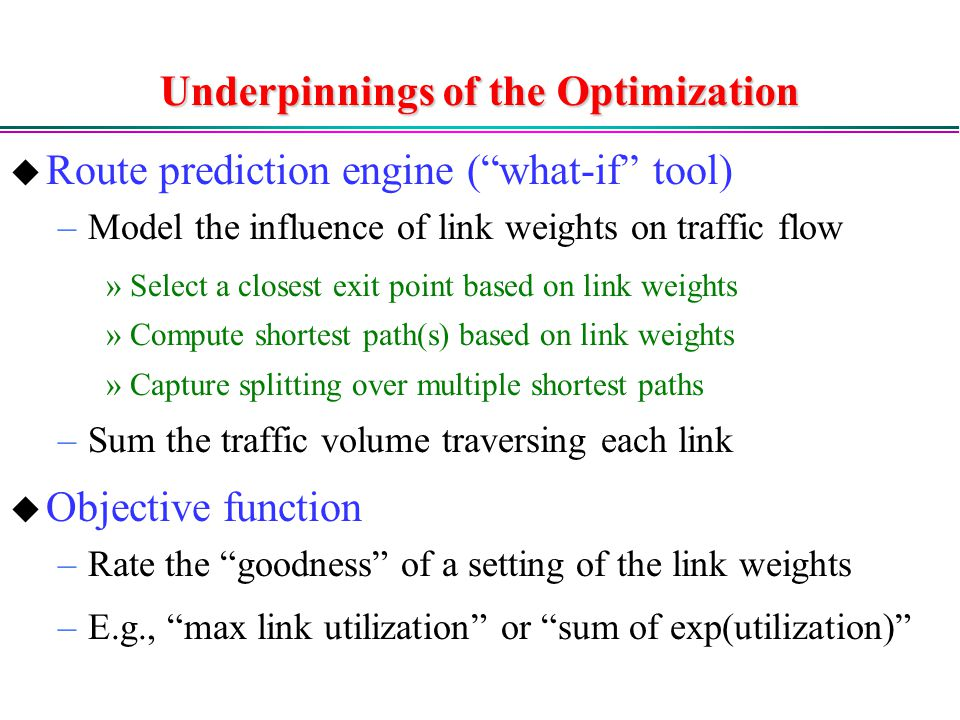Underpinnings of the Optimization  Route prediction engine ( what-if tool) –Model the influence of link weights on traffic flow »Select a closest exit point based on link weights »Compute shortest path(s) based on link weights »Capture splitting over multiple shortest paths –Sum the traffic volume traversing each link  Objective function –Rate the goodness of a setting of the link weights –E.g., max link utilization or sum of exp(utilization)