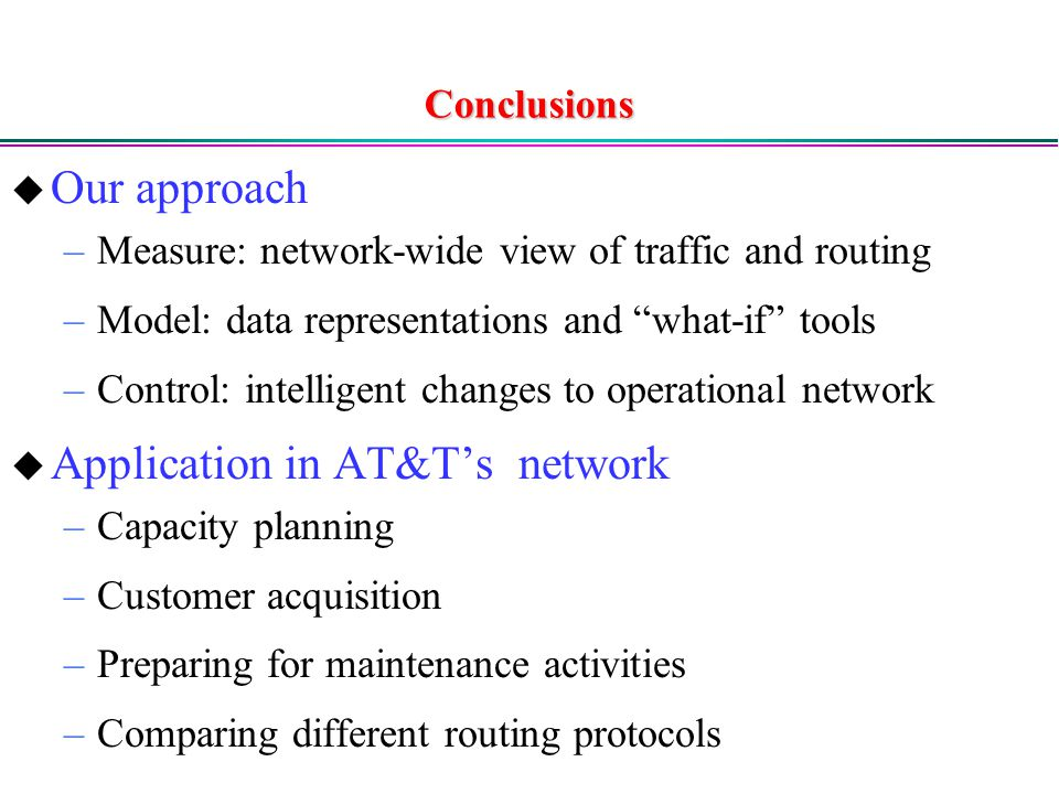 Conclusions  Our approach –Measure: network-wide view of traffic and routing –Model: data representations and what-if tools –Control: intelligent changes to operational network  Application in AT&T's network –Capacity planning –Customer acquisition –Preparing for maintenance activities –Comparing different routing protocols