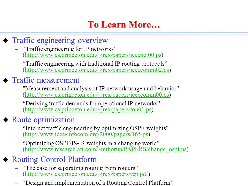 To Learn More…  Traffic engineering overview – Traffic engineering for IP networks (  – Traffic engineering with traditional IP routing protocols (   Traffic measurement – Measurement and analysis of IP network usage and behavior (  – Deriving traffic demands for operational IP networks (   Route optimization – Internet traffic engineering by optimizing OSPF weights (  – Optimizing OSPF/IS-IS weights in a changing world (   Routing Control Platform – The case for separating routing from routers (  – Design and implementation of a Routing Control Platform