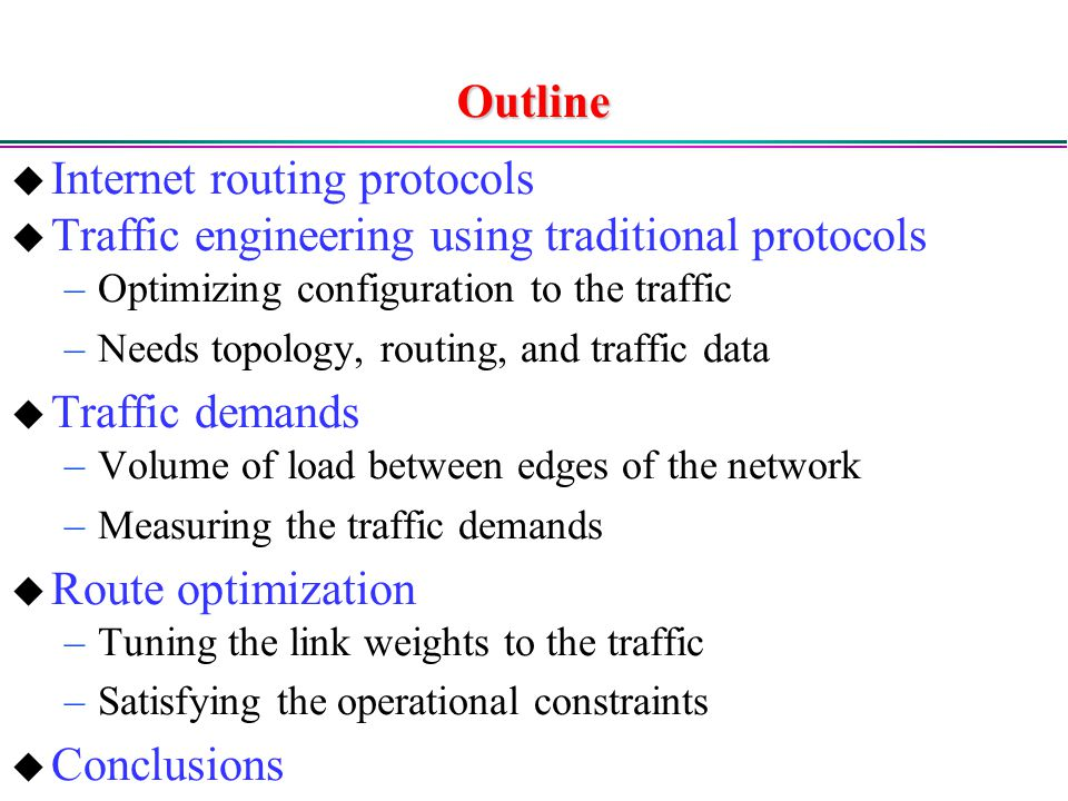 Outline  Internet routing protocols  Traffic engineering using traditional protocols –Optimizing configuration to the traffic –Needs topology, routing, and traffic data  Traffic demands –Volume of load between edges of the network –Measuring the traffic demands  Route optimization –Tuning the link weights to the traffic –Satisfying the operational constraints  Conclusions