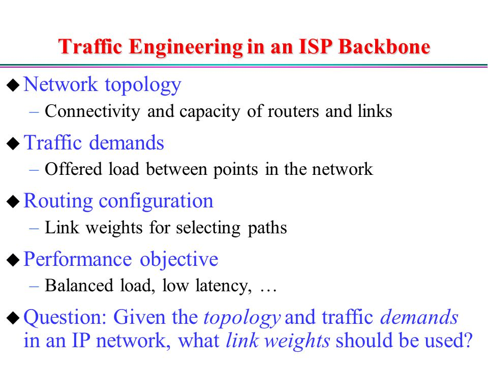 Traffic Engineering in an ISP Backbone  Network topology –Connectivity and capacity of routers and links  Traffic demands –Offered load between points in the network  Routing configuration –Link weights for selecting paths  Performance objective –Balanced load, low latency, …  Question: Given the topology and traffic demands in an IP network, what link weights should be used
