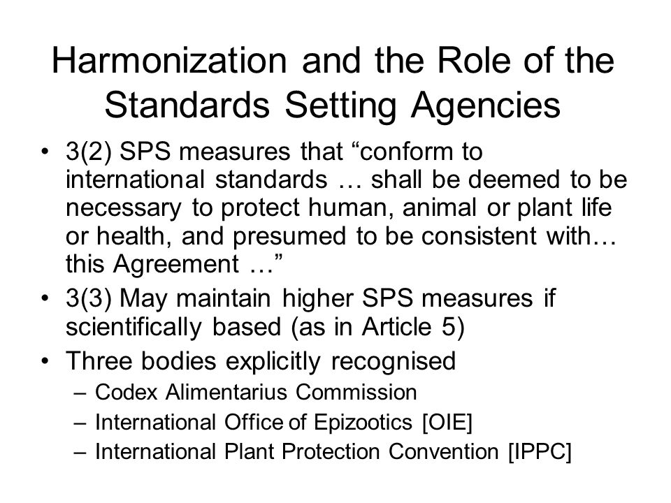 Harmonization and the Role of the Standards Setting Agencies 3(2) SPS measures that conform to international standards … shall be deemed to be necessary to protect human, animal or plant life or health, and presumed to be consistent with… this Agreement … 3(3) May maintain higher SPS measures if scientifically based (as in Article 5) Three bodies explicitly recognised –Codex Alimentarius Commission –International Office of Epizootics [OIE] –International Plant Protection Convention [IPPC]