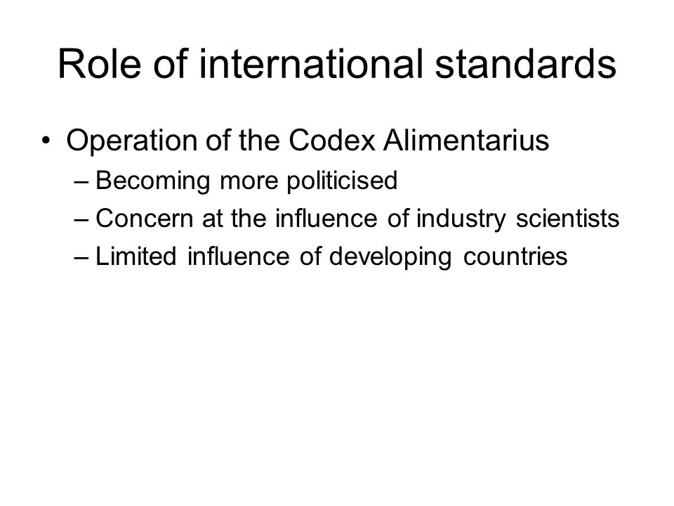 Role of international standards Operation of the Codex Alimentarius –Becoming more politicised –Concern at the influence of industry scientists –Limited influence of developing countries