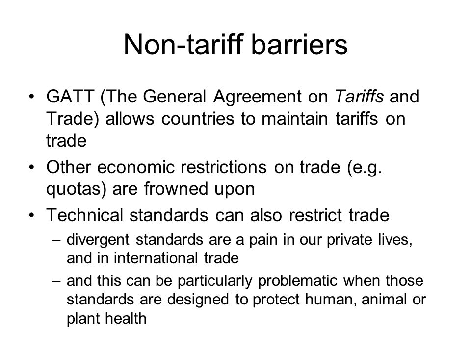 Non-tariff barriers GATT (The General Agreement on Tariffs and Trade) allows countries to maintain tariffs on trade Other economic restrictions on trade (e.g.