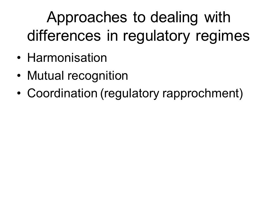 Approaches to dealing with differences in regulatory regimes Harmonisation Mutual recognition Coordination (regulatory rapprochment)