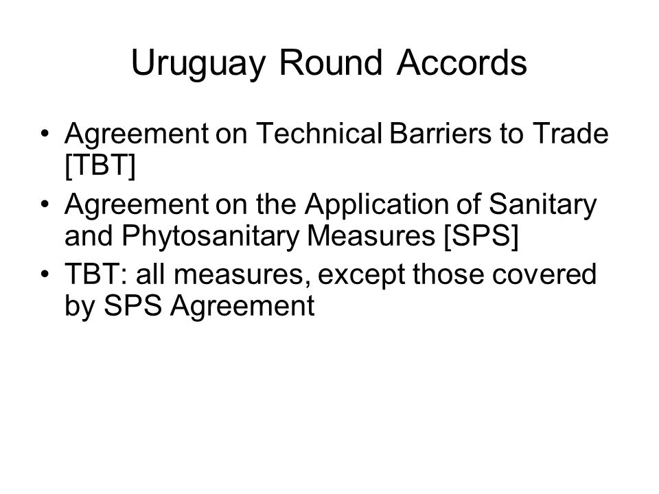 Uruguay Round Accords Agreement on Technical Barriers to Trade [TBT] Agreement on the Application of Sanitary and Phytosanitary Measures [SPS] TBT: all measures, except those covered by SPS Agreement