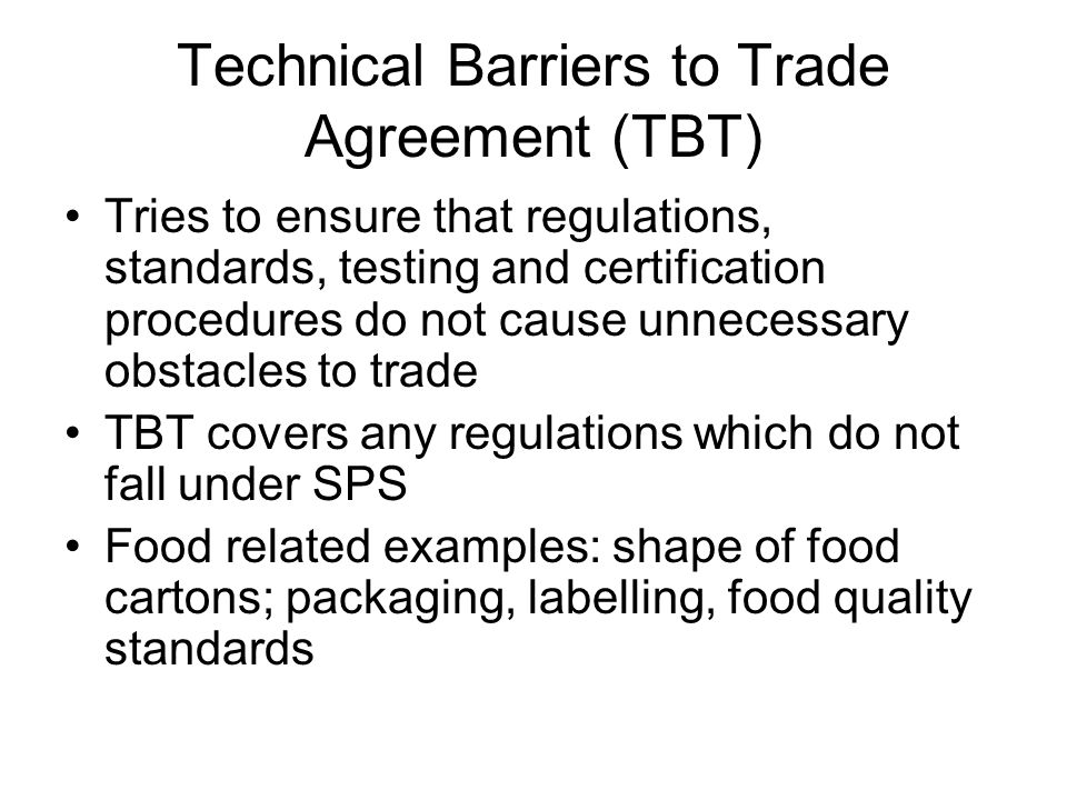 Technical Barriers to Trade Agreement (TBT) Tries to ensure that regulations, standards, testing and certification procedures do not cause unnecessary obstacles to trade TBT covers any regulations which do not fall under SPS Food related examples: shape of food cartons; packaging, labelling, food quality standards