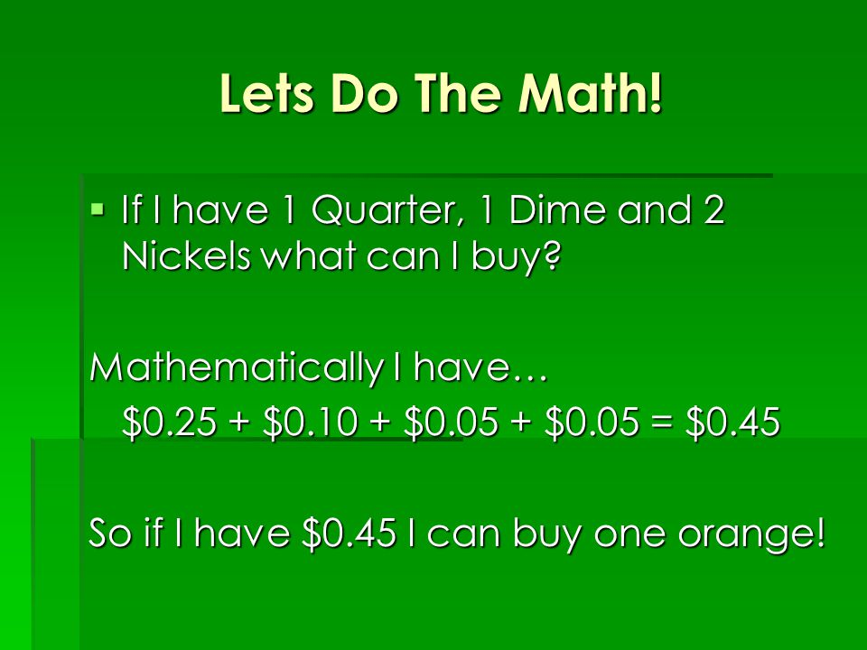 Lets Do The Math.  If I have 1 Quarter, 1 Dime and 2 Nickels what can I buy.