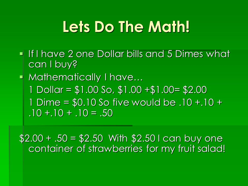 Lets Do The Math.  If I have 2 one Dollar bills and 5 Dimes what can I buy.