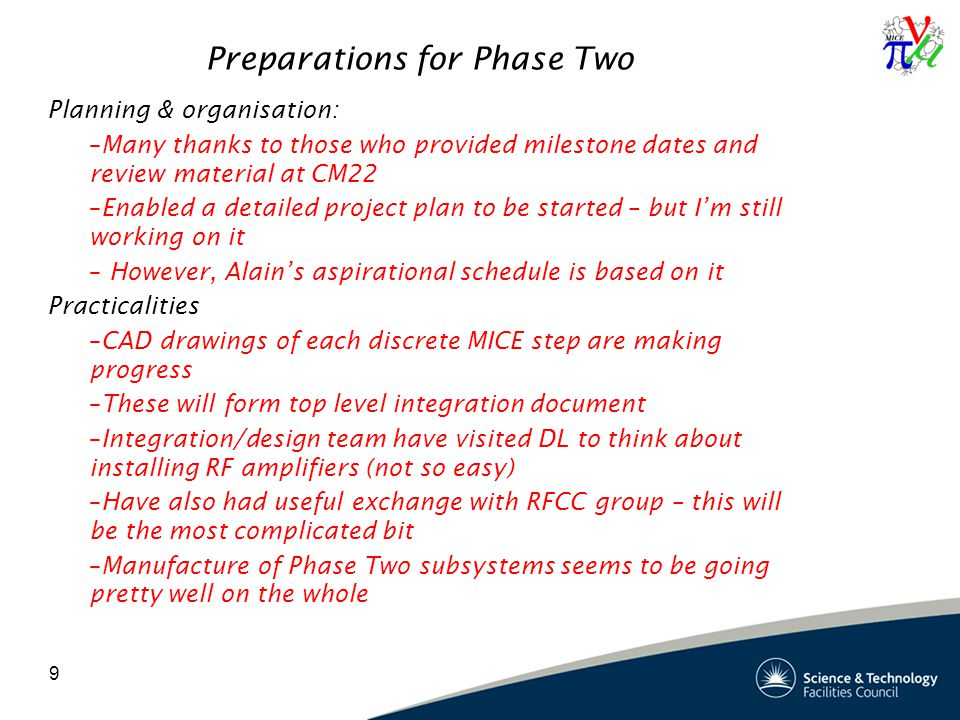 9 Preparations for Phase Two Planning & organisation: –Many thanks to those who provided milestone dates and review material at CM22 –Enabled a detailed project plan to be started – but I'm still working on it – However, Alain's aspirational schedule is based on it Practicalities –CAD drawings of each discrete MICE step are making progress –These will form top level integration document –Integration/design team have visited DL to think about installing RF amplifiers (not so easy) –Have also had useful exchange with RFCC group – this will be the most complicated bit –Manufacture of Phase Two subsystems seems to be going pretty well on the whole