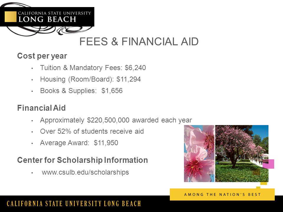 CALIFORNIA STATE UNIVERSITY LONG BEACH FEES & FINANCIAL AID Cost per year Tuition & Mandatory Fees: $6,240 Housing (Room/Board): $11,294 Books & Supplies: $1,656 Financial Aid Approximately $220,500,000 awarded each year Over 52% of students receive aid Average Award: $11,950 Center for Scholarship Information