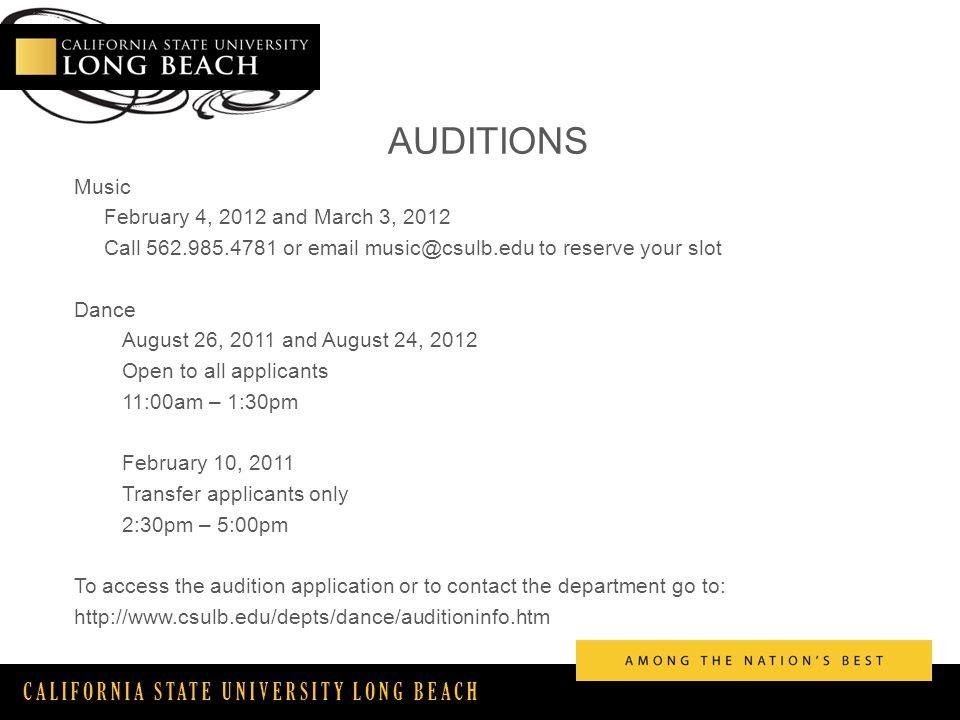 CALIFORNIA STATE UNIVERSITY LONG BEACH AUDITIONS Music February 4, 2012 and March 3, 2012 Call or  to reserve your slot Dance August 26, 2011 and August 24, 2012 Open to all applicants 11:00am – 1:30pm February 10, 2011 Transfer applicants only 2:30pm – 5:00pm To access the audition application or to contact the department go to: