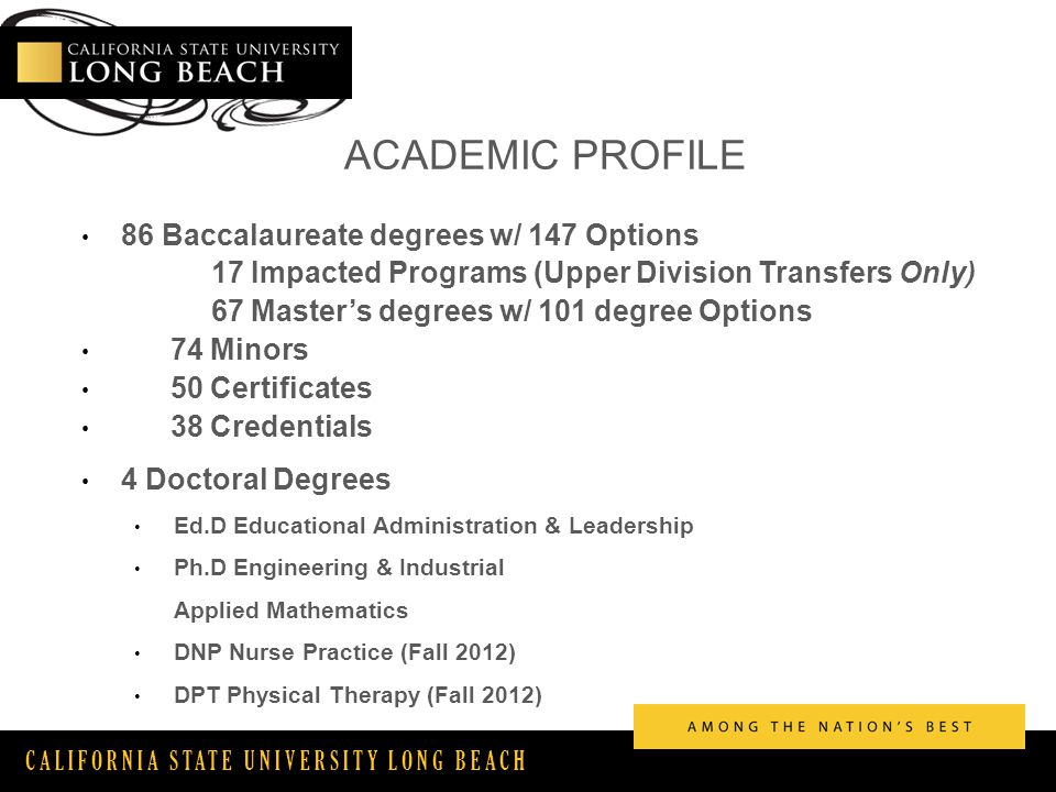 CALIFORNIA STATE UNIVERSITY LONG BEACH ACADEMIC PROFILE 86 Baccalaureate degrees w/ 147 Options 17 Impacted Programs (Upper Division Transfers Only) 67 Master's degrees w/ 101 degree Options 74 Minors 50 Certificates 38 Credentials 4 Doctoral Degrees Ed.D Educational Administration & Leadership Ph.D Engineering & Industrial Applied Mathematics DNP Nurse Practice (Fall 2012) DPT Physical Therapy (Fall 2012)