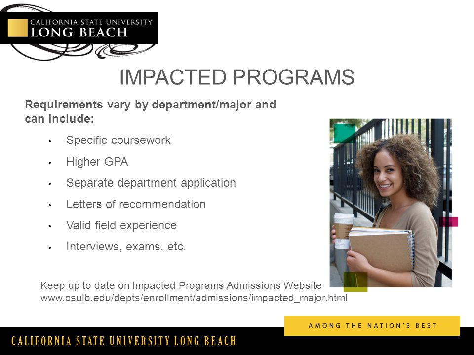 CALIFORNIA STATE UNIVERSITY LONG BEACH IMPACTED PROGRAMS Requirements vary by department/major and can include: Specific coursework Higher GPA Separate department application Letters of recommendation Valid field experience Interviews, exams, etc.