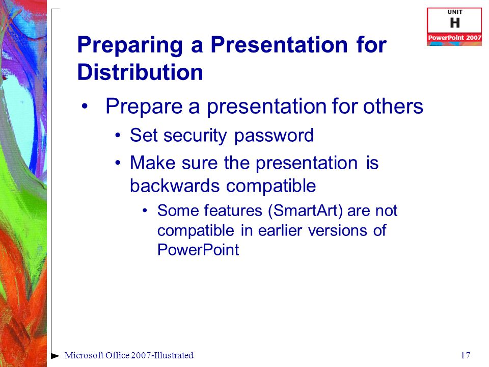 17Microsoft Office 2007-Illustrated Preparing a Presentation for Distribution Prepare a presentation for others Set security password Make sure the presentation is backwards compatible Some features (SmartArt) are not compatible in earlier versions of PowerPoint