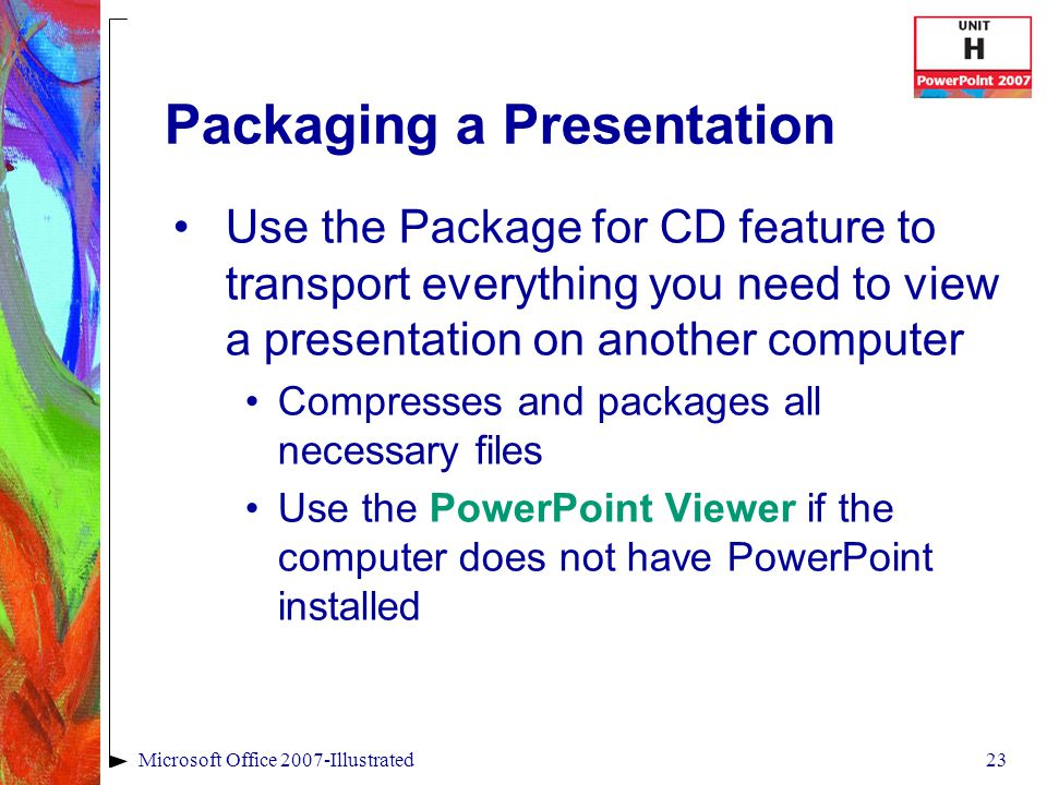 23Microsoft Office 2007-Illustrated Packaging a Presentation Use the Package for CD feature to transport everything you need to view a presentation on another computer Compresses and packages all necessary files Use the PowerPoint Viewer if the computer does not have PowerPoint installed