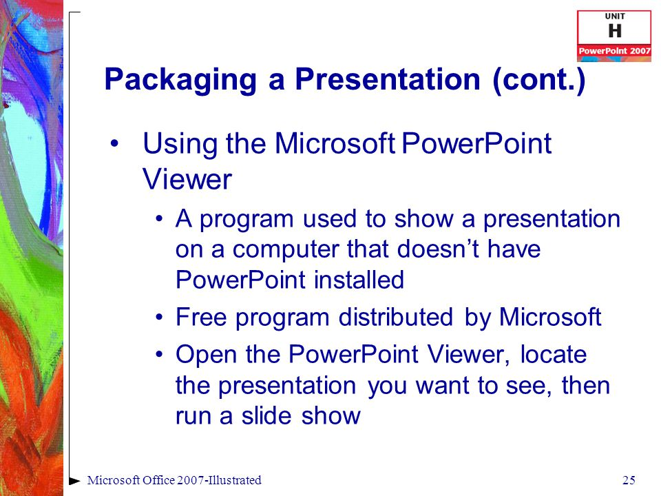 25Microsoft Office 2007-Illustrated Packaging a Presentation (cont.) Using the Microsoft PowerPoint Viewer A program used to show a presentation on a computer that doesn't have PowerPoint installed Free program distributed by Microsoft Open the PowerPoint Viewer, locate the presentation you want to see, then run a slide show