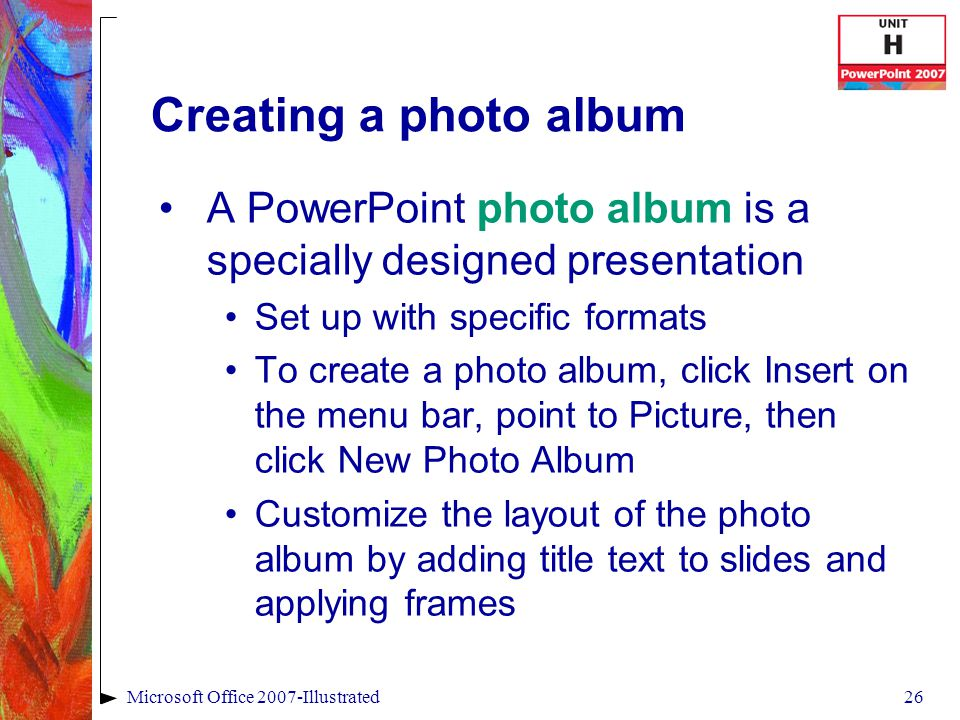 26Microsoft Office 2007-Illustrated Creating a photo album A PowerPoint photo album is a specially designed presentation Set up with specific formats To create a photo album, click Insert on the menu bar, point to Picture, then click New Photo Album Customize the layout of the photo album by adding title text to slides and applying frames