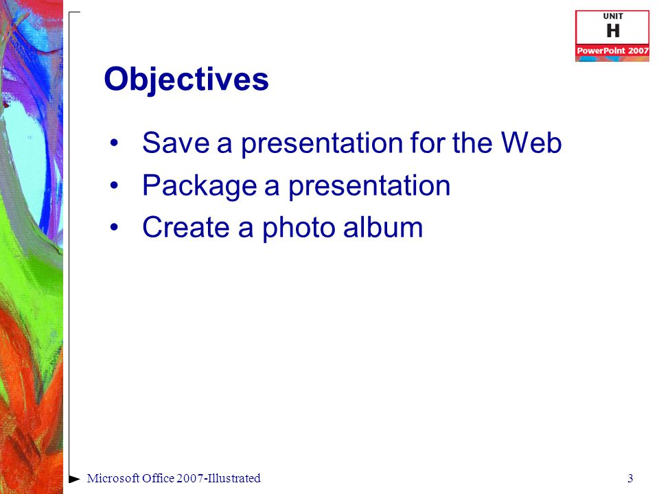 3Microsoft Office 2007-Illustrated Objectives Save a presentation for the Web Package a presentation Create a photo album
